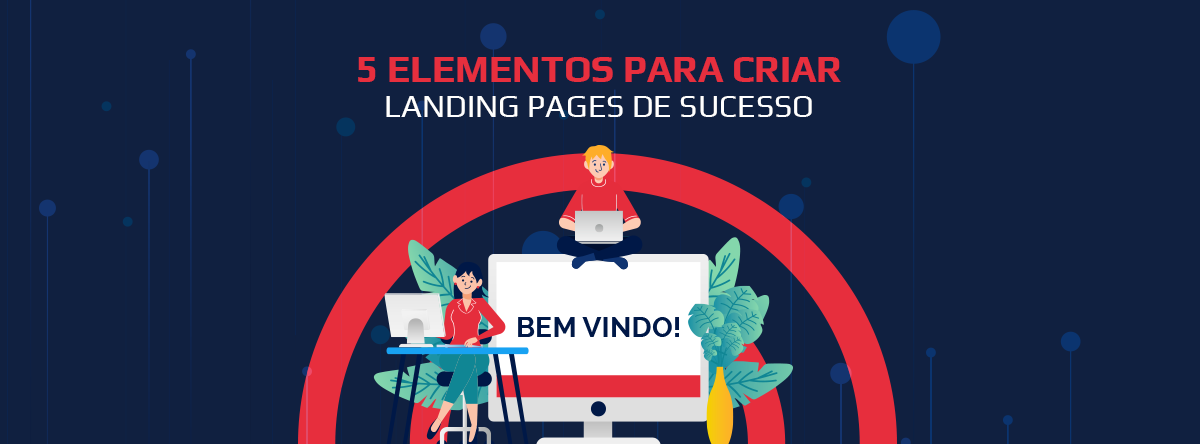 5 Elementos para Criar Landing pages de Sucesso